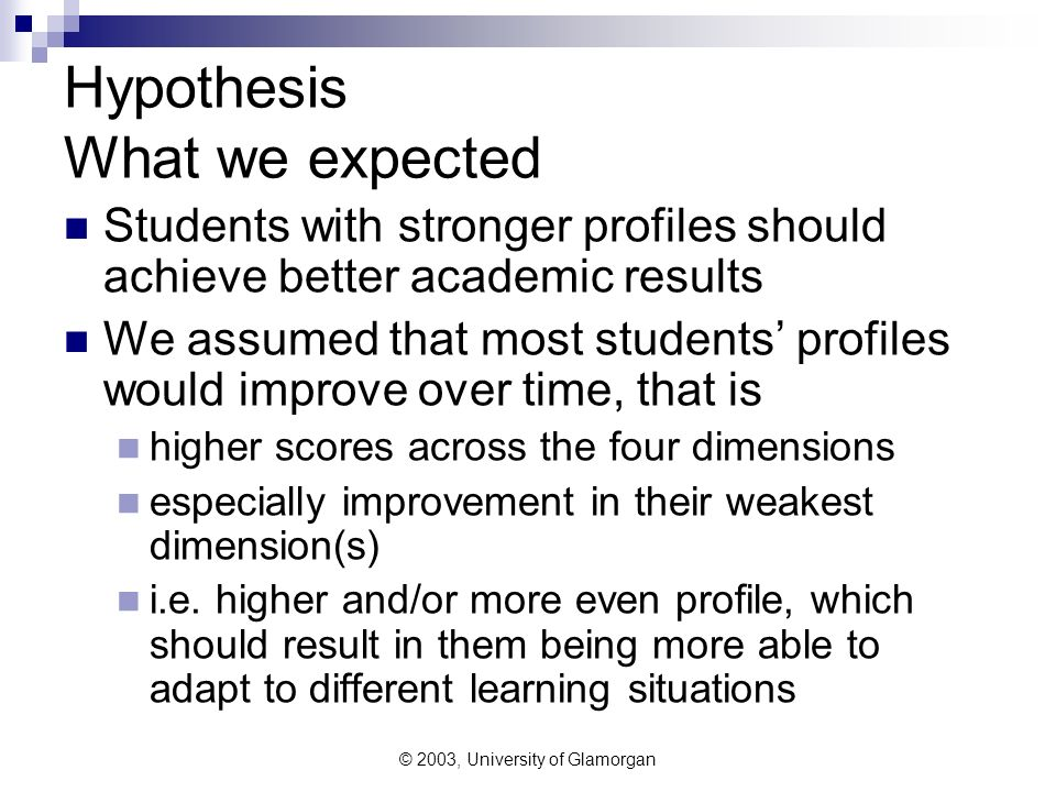 © 2003, University of Glamorgan Hypothesis What we expected Students with stronger profiles should achieve better academic results We assumed that mos