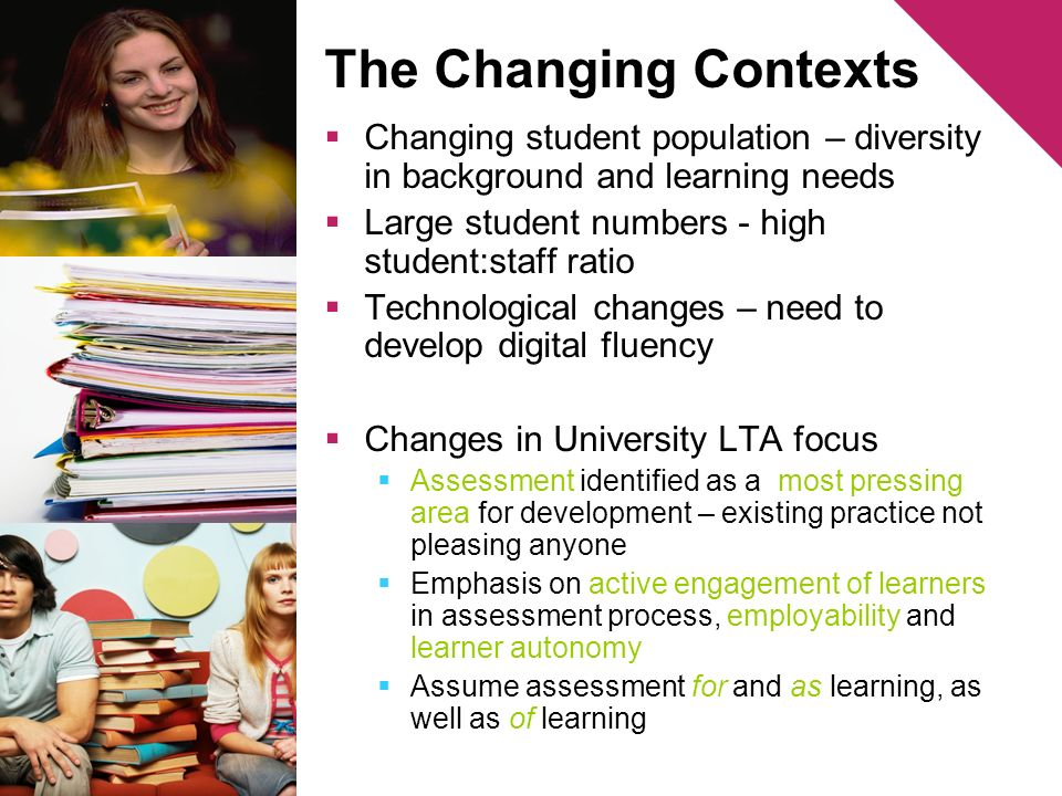 The Changing Contexts Changing student population – diversity in background and learning needs Large student numbers - high student:staff ratio Technological changes – need to develop digital fluency Changes in University LTA focus Assessment identified as a most pressing area for development – existing practice not pleasing anyone Emphasis on active engagement of learners in assessment process, employability and learner autonomy Assume assessment for and as learning, as well as of learning