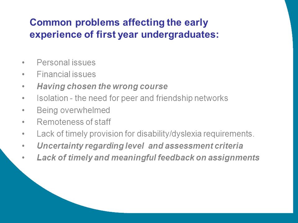 Common problems affecting the early experience of first year undergraduates: Personal issues Financial issues Having chosen the wrong course Isolation - the need for peer and friendship networks Being overwhelmed Remoteness of staff Lack of timely provision for disability/dyslexia requirements.