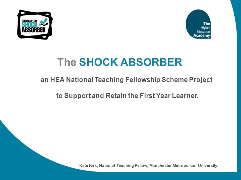 The SHOCK ABSORBER an HEA National Teaching Fellowship Scheme Project to Support and Retain the First Year Learner. Kate Kirk, National Teaching Fello