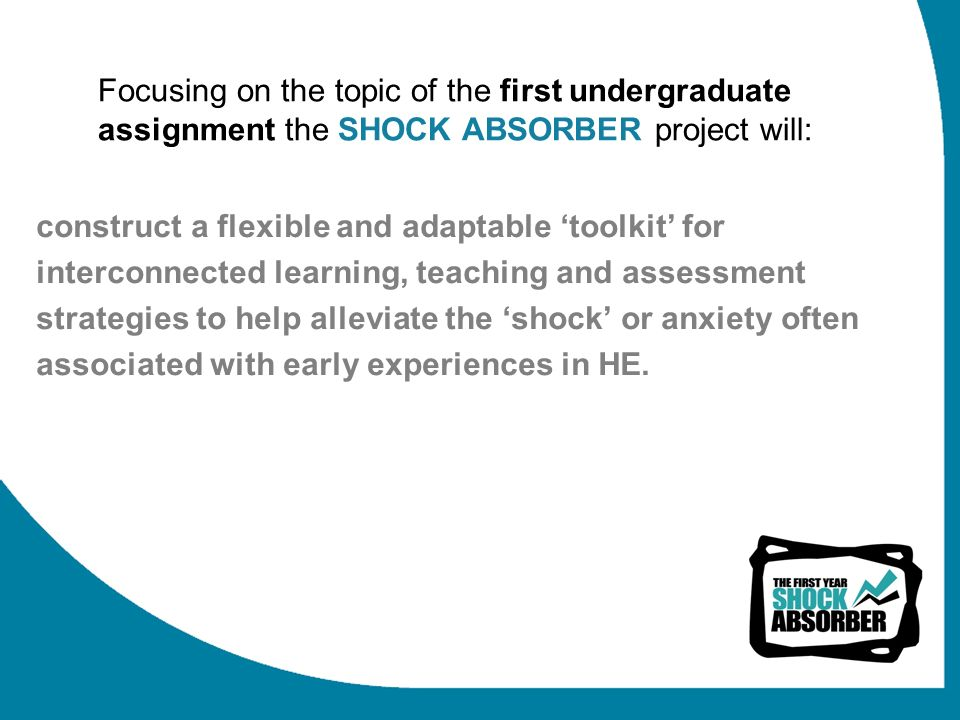 Focusing on the topic of the first undergraduate assignment the SHOCK ABSORBER project will: construct a flexible and adaptable toolkit for interconnected learning, teaching and assessment strategies to help alleviate the shock or anxiety often associated with early experiences in HE.