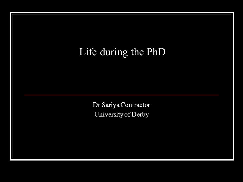 Life during the PhD Dr Sariya Contractor University of Derby