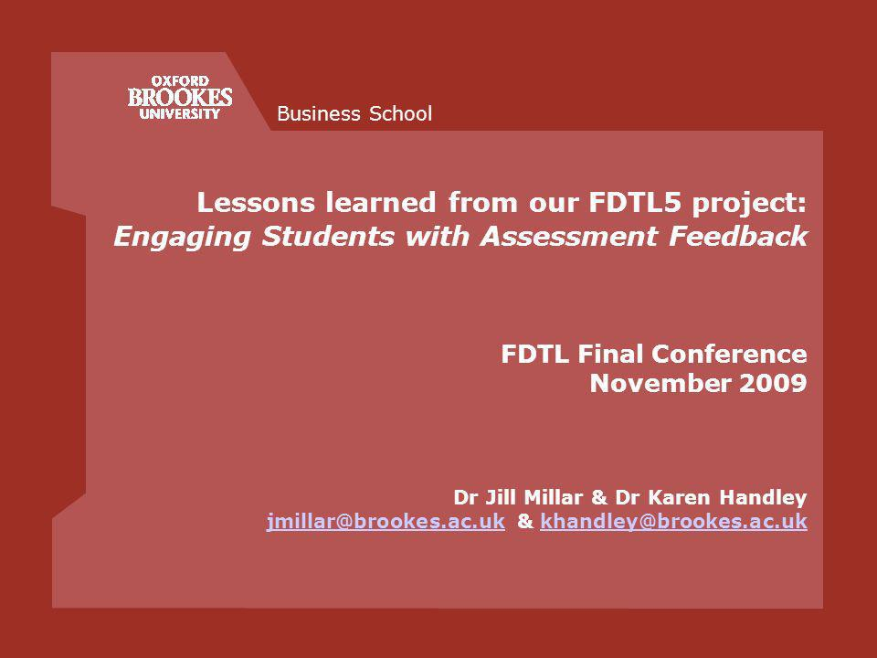 Business School Lessons learned from our FDTL5 project: Engaging Students with Assessment Feedback FDTL Final Conference November 2009 Dr Jill Millar