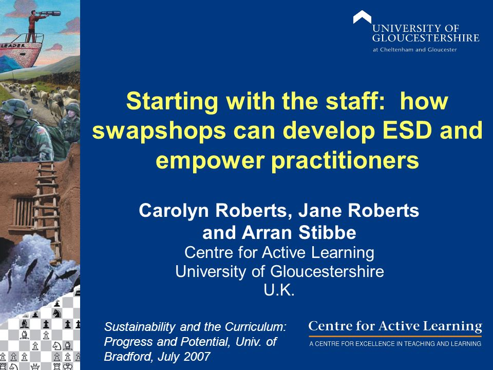Starting with the staff: how swapshops can develop ESD and empower practitioners Carolyn Roberts, Jane Roberts and Arran Stibbe Centre for Active Learning University of Gloucestershire U.K.