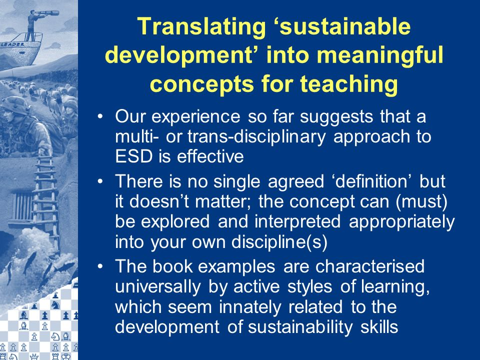 Translating sustainable development into meaningful concepts for teaching Our experience so far suggests that a multi- or trans-disciplinary approach to ESD is effective There is no single agreed definition but it doesnt matter; the concept can (must) be explored and interpreted appropriately into your own discipline(s) The book examples are characterised universally by active styles of learning, which seem innately related to the development of sustainability skills
