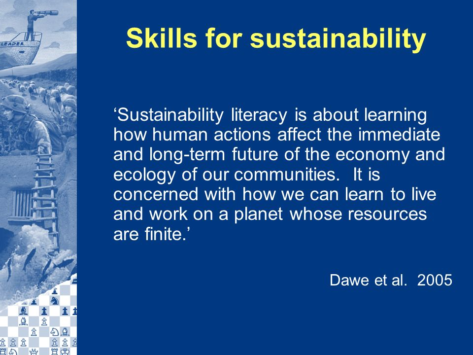 Skills for sustainability Sustainability literacy is about learning how human actions affect the immediate and long-term future of the economy and ecology of our communities.