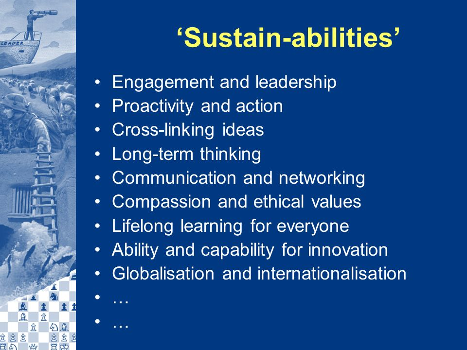 Sustain-abilities Engagement and leadership Proactivity and action Cross-linking ideas Long-term thinking Communication and networking Compassion and ethical values Lifelong learning for everyone Ability and capability for innovation Globalisation and internationalisation …