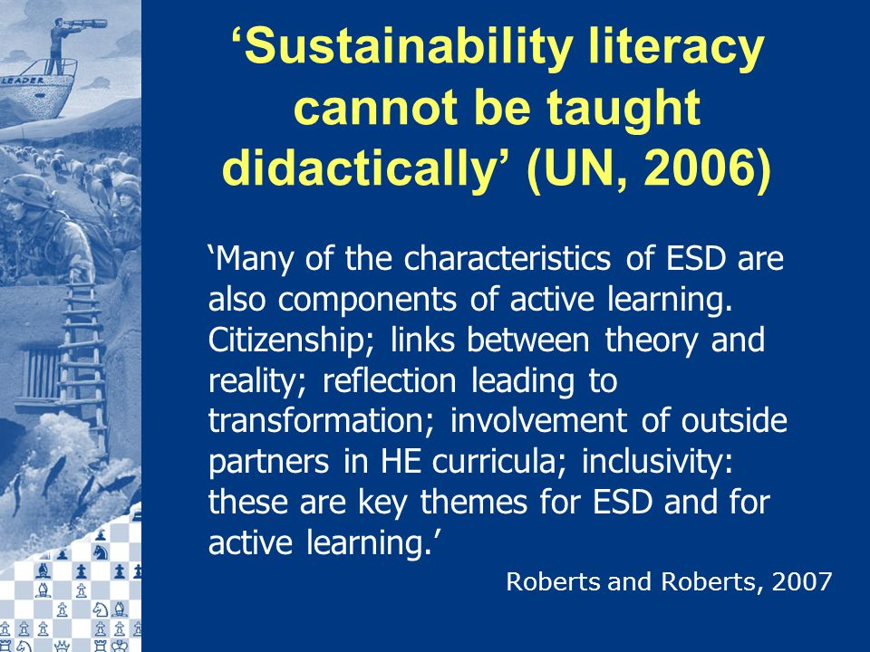 Sustainability literacy cannot be taught didactically (UN, 2006) Many of the characteristics of ESD are also components of active learning.