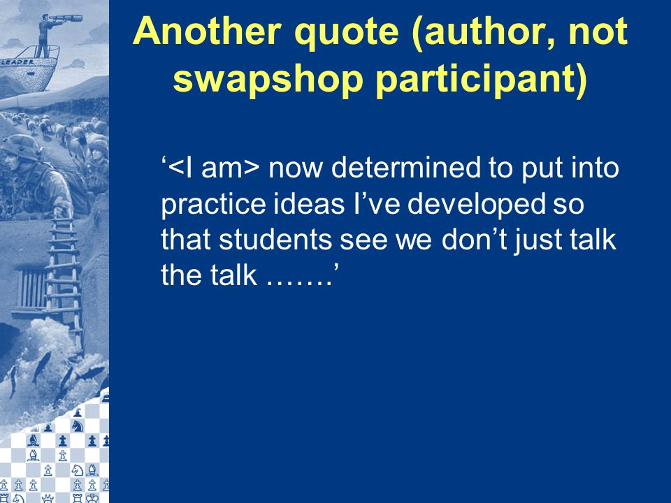Another quote (author, not swapshop participant) now determined to put into practice ideas Ive developed so that students see we dont just talk the talk …….