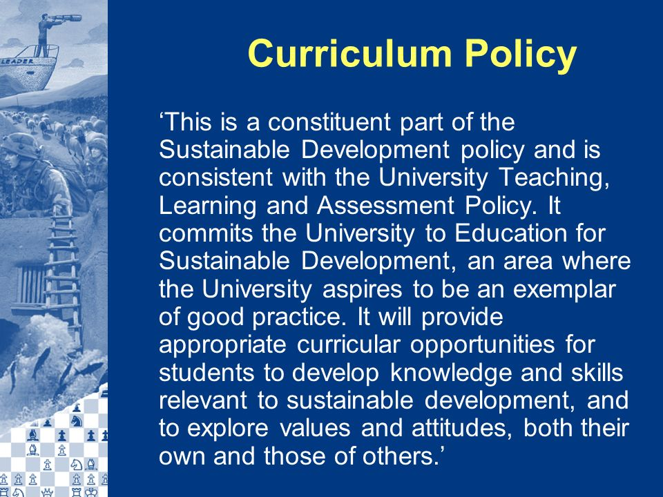 Curriculum Policy This is a constituent part of the Sustainable Development policy and is consistent with the University Teaching, Learning and Assessment Policy.