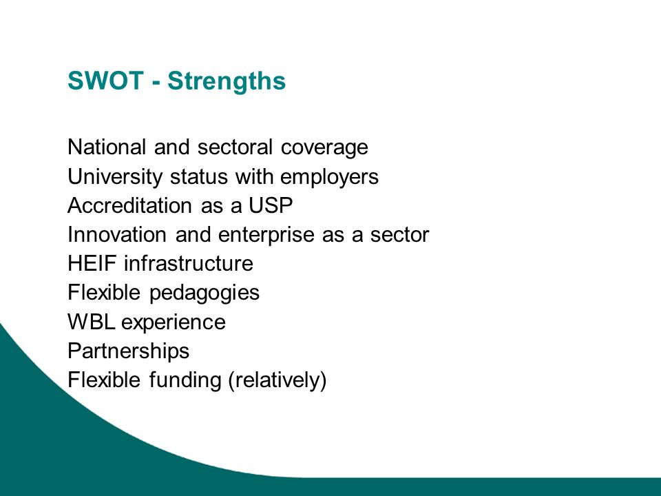 SWOT - Strengths National and sectoral coverage University status with employers Accreditation as a USP Innovation and enterprise as a sector HEIF infrastructure Flexible pedagogies WBL experience Partnerships Flexible funding (relatively)