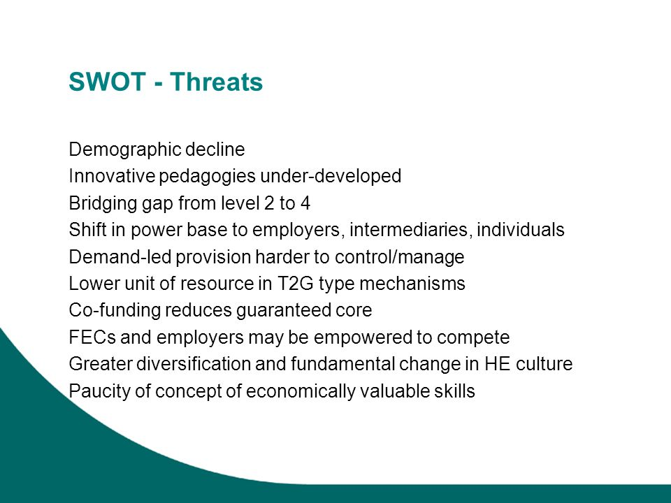 SWOT - Threats Demographic decline Innovative pedagogies under-developed Bridging gap from level 2 to 4 Shift in power base to employers, intermediaries, individuals Demand-led provision harder to control/manage Lower unit of resource in T2G type mechanisms Co-funding reduces guaranteed core FECs and employers may be empowered to compete Greater diversification and fundamental change in HE culture Paucity of concept of economically valuable skills