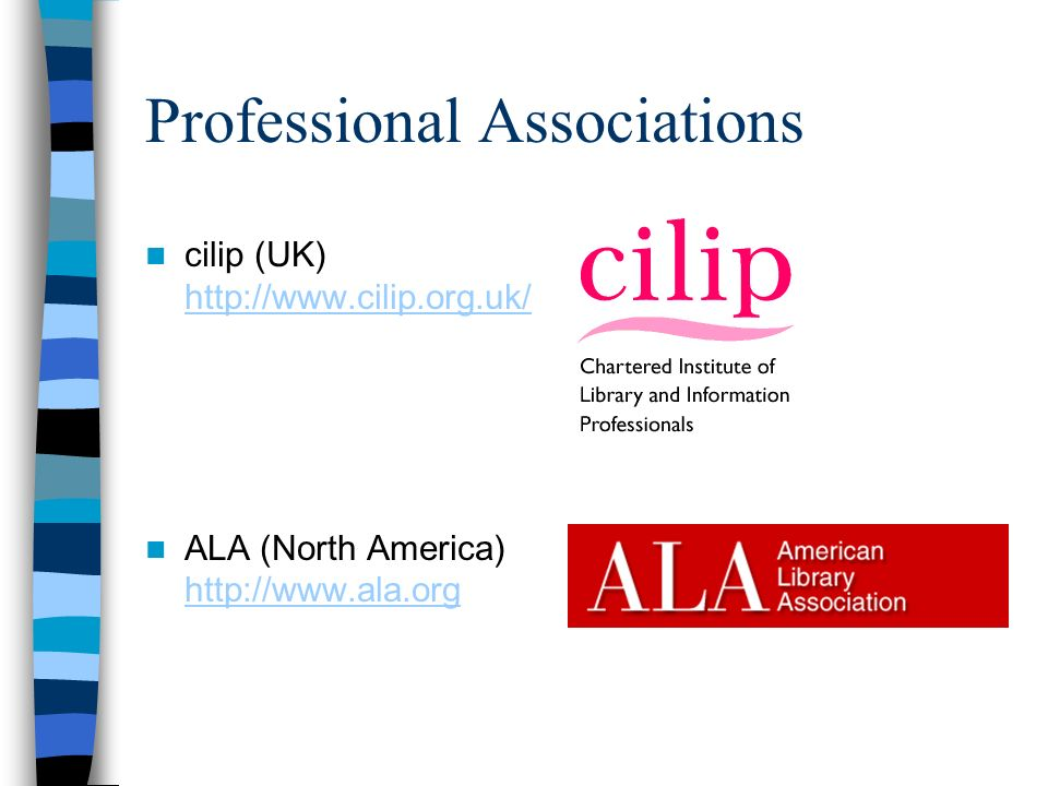 Professional Associations cilip (UK) http://www.cilip.org.uk/ http://www.cilip.org.uk/ ALA (North America) http://www.ala.org http://www.ala.org