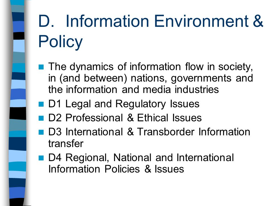D. Information Environment & Policy The dynamics of information flow in society, in (and between) nations, governments and the information and media i