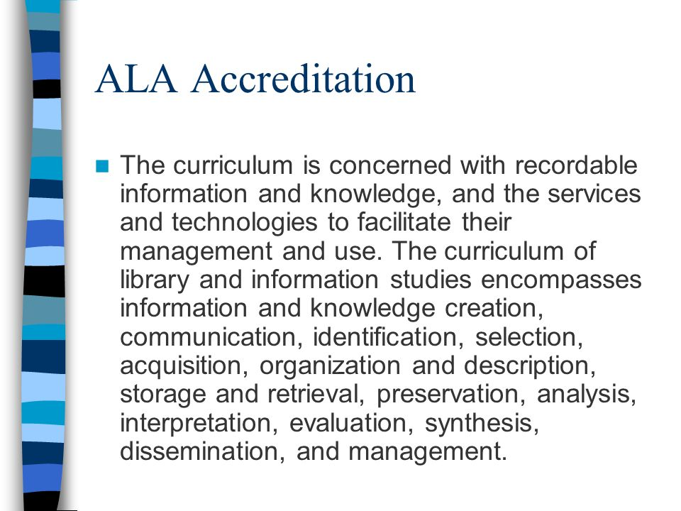 ALA Accreditation The curriculum is concerned with recordable information and knowledge, and the services and technologies to facilitate their management and use.