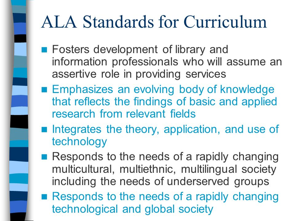 ALA Standards for Curriculum Fosters development of library and information professionals who will assume an assertive role in providing services Emphasizes an evolving body of knowledge that reflects the findings of basic and applied research from relevant fields Integrates the theory, application, and use of technology Responds to the needs of a rapidly changing multicultural, multiethnic, multilingual society including the needs of underserved groups Responds to the needs of a rapidly changing technological and global society
