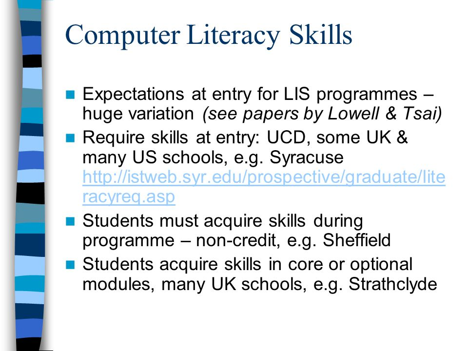 Computer Literacy Skills Expectations at entry for LIS programmes – huge variation (see papers by Lowell & Tsai) Require skills at entry: UCD, some UK & many US schools, e.g.