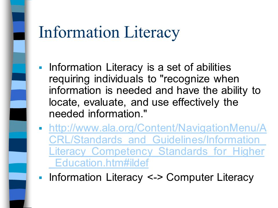 Information Literacy Information Literacy is a set of abilities requiring individuals to recognize when information is needed and have the ability to locate, evaluate, and use effectively the needed information. http://www.ala.org/Content/NavigationMenu/A CRL/Standards_and_Guidelines/Information_ Literacy_Competency_Standards_for_Higher _Education.htm#ildef http://www.ala.org/Content/NavigationMenu/A CRL/Standards_and_Guidelines/Information_ Literacy_Competency_Standards_for_Higher _Education.htm#ildef Information Literacy Computer Literacy