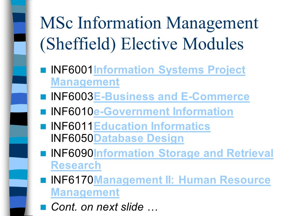 MSc Information Management (Sheffield) Elective Modules INF6001Information Systems Project ManagementInformation Systems Project Management INF6003E-Business and E-CommerceE-Business and E-Commerce INF6010e-Government Informatione-Government Information INF6011Education Informatics INF6050Database DesignEducation InformaticsDatabase Design INF6090Information Storage and Retrieval ResearchInformation Storage and Retrieval Research INF6170Management II: Human Resource ManagementManagement II: Human Resource Management Cont.