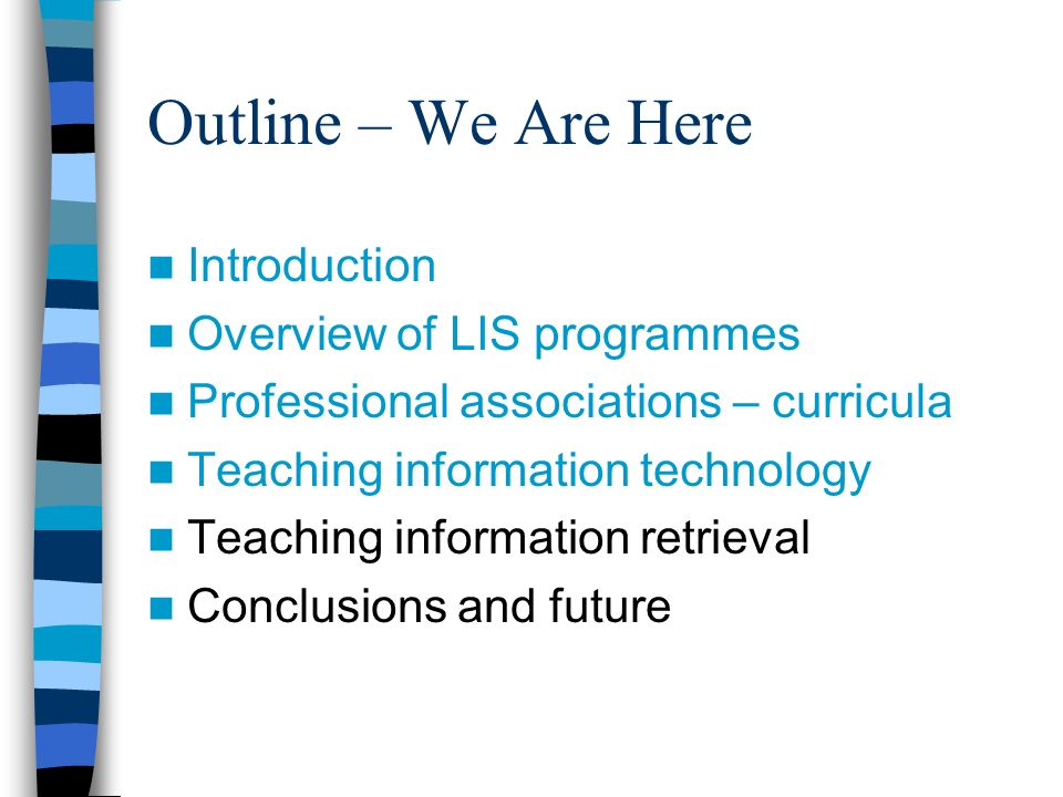 Outline – We Are Here Introduction Overview of LIS programmes Professional associations – curricula Teaching information technology Teaching information retrieval Conclusions and future