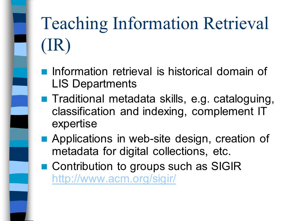 Teaching Information Retrieval (IR) Information retrieval is historical domain of LIS Departments Traditional metadata skills, e.g.