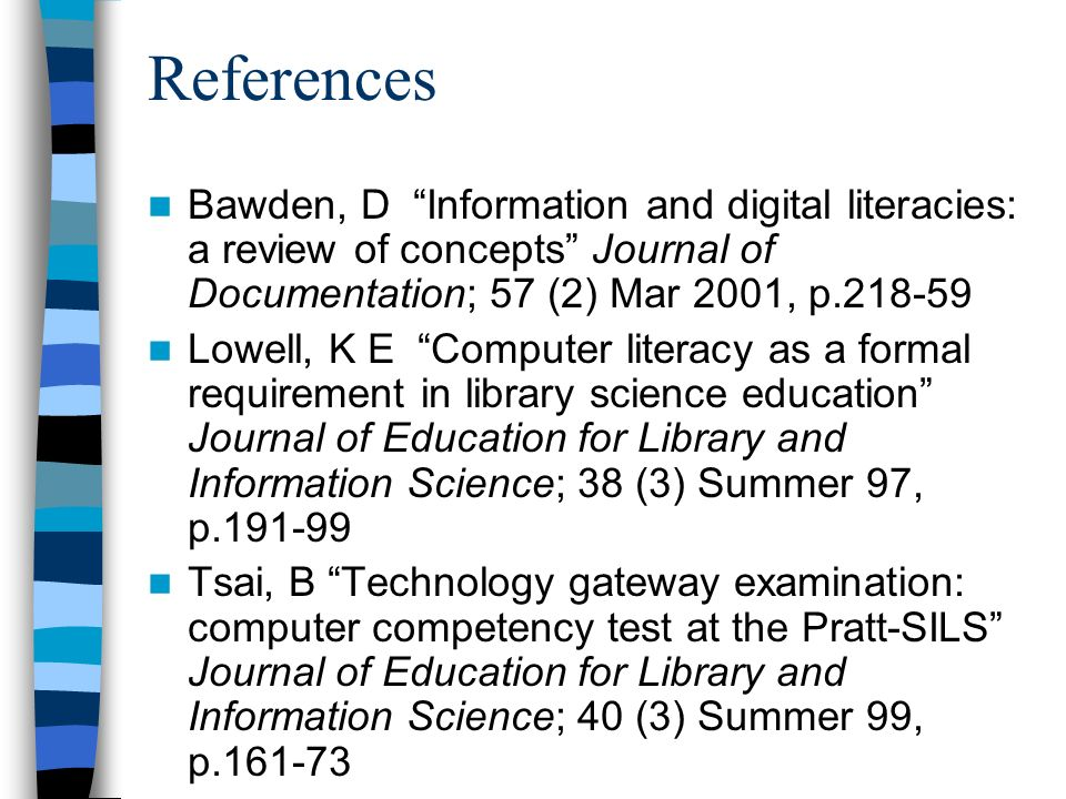 References Bawden, D Information and digital literacies: a review of concepts Journal of Documentation; 57 (2) Mar 2001, p.218-59 Lowell, K E Computer literacy as a formal requirement in library science education Journal of Education for Library and Information Science; 38 (3) Summer 97, p.191-99 Tsai, B Technology gateway examination: computer competency test at the Pratt-SILS Journal of Education for Library and Information Science; 40 (3) Summer 99, p.161-73