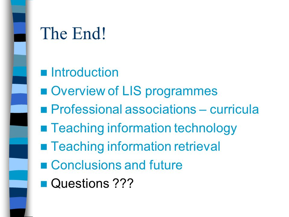 The End! Introduction Overview of LIS programmes Professional associations – curricula Teaching information technology Teaching information retrieval