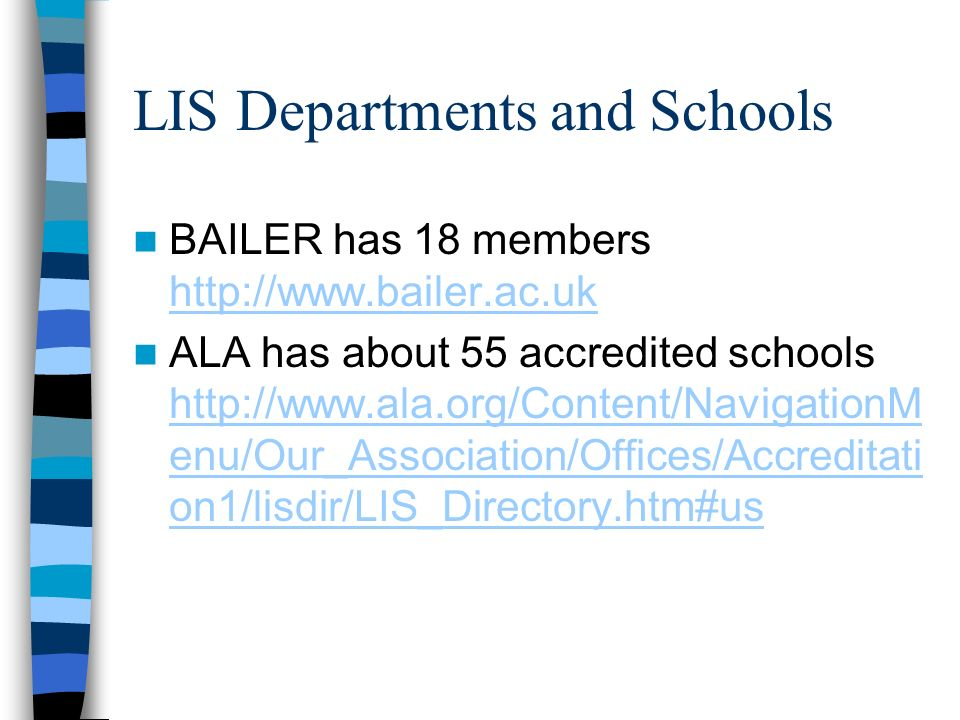 LIS Departments and Schools BAILER has 18 members http://www.bailer.ac.uk http://www.bailer.ac.uk ALA has about 55 accredited schools http://www.ala.org/Content/NavigationM enu/Our_Association/Offices/Accreditati on1/lisdir/LIS_Directory.htm#us http://www.ala.org/Content/NavigationM enu/Our_Association/Offices/Accreditati on1/lisdir/LIS_Directory.htm#us