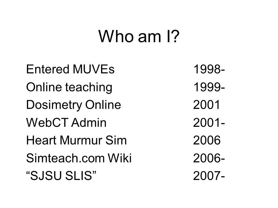 Who am I? Entered MUVEs1998- Online teaching1999- Dosimetry Online2001 WebCT Admin2001- Heart Murmur Sim 2006 Simteach.com Wiki 2006- SJSU SLIS2007-