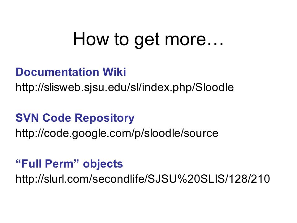 How to get more… Documentation Wiki http://slisweb.sjsu.edu/sl/index.php/Sloodle SVN Code Repository http://code.google.com/p/sloodle/source Full Perm objects http://slurl.com/secondlife/SJSU%20SLIS/128/210