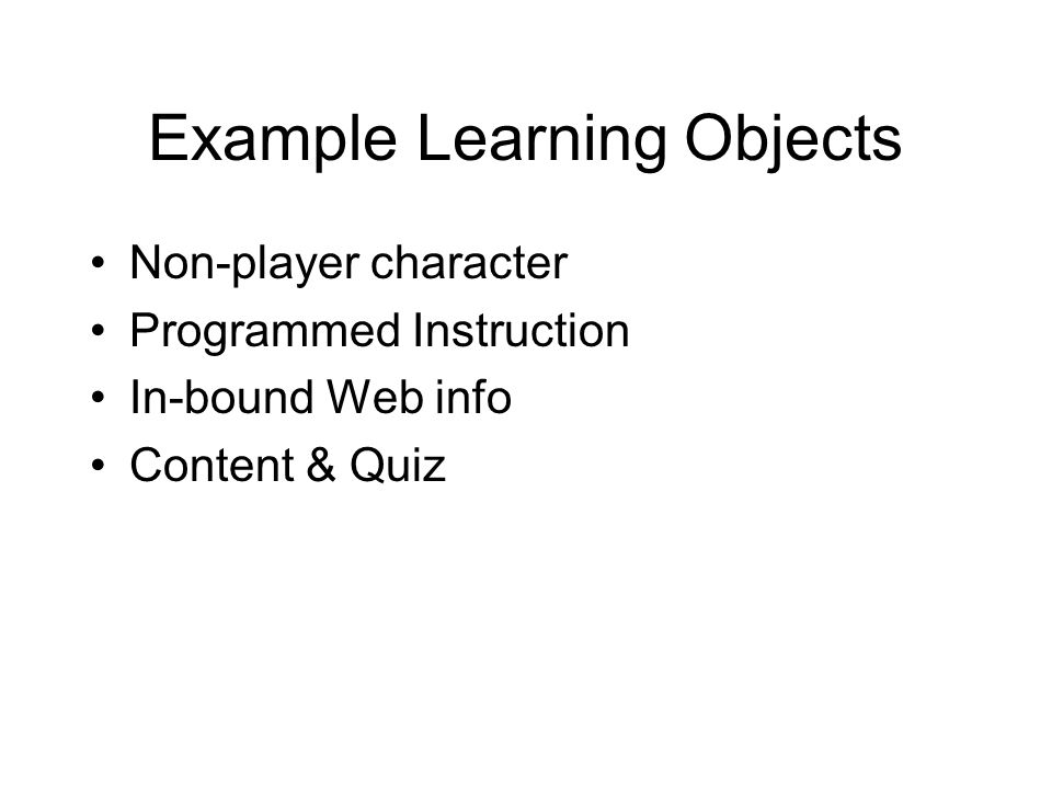 Example Learning Objects Non-player character Programmed Instruction In-bound Web info Content & Quiz