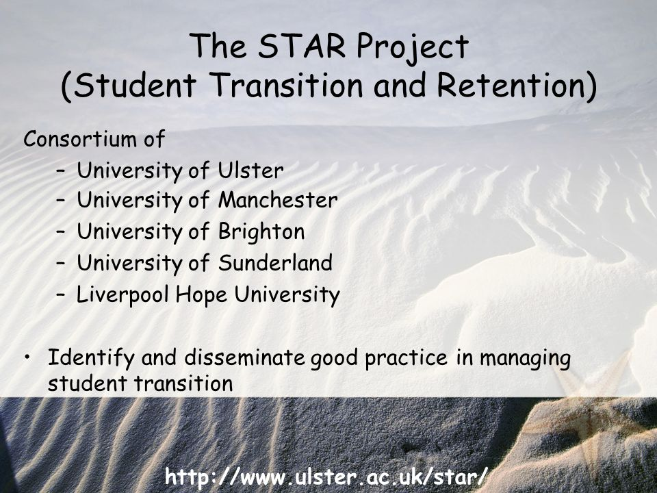 http://www.ulster.ac.uk/star/ The STAR Project (Student Transition and Retention) Consortium of –University of Ulster –University of Manchester –University of Brighton –University of Sunderland –Liverpool Hope University Identify and disseminate good practice in managing student transition