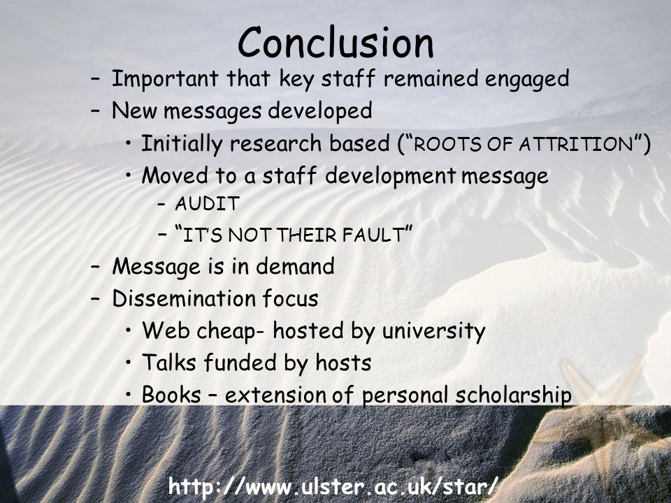 http://www.ulster.ac.uk/star/ Conclusion –Important that key staff remained engaged –New messages developed Initially research based ( ROOTS OF ATTRITION ) Moved to a staff development message –AUDIT – ITS NOT THEIR FAULT –Message is in demand –Dissemination focus Web cheap- hosted by university Talks funded by hosts Books – extension of personal scholarship