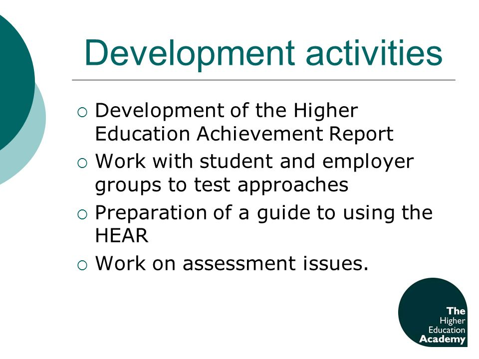 Development activities Development of the Higher Education Achievement Report Work with student and employer groups to test approaches Preparation of a guide to using the HEAR Work on assessment issues.
