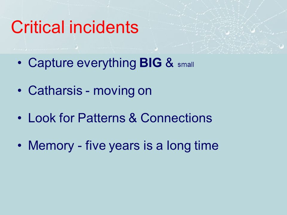 Critical incidents Capture everything BIG & small Catharsis - moving on Look for Patterns & Connections Memory - five years is a long time