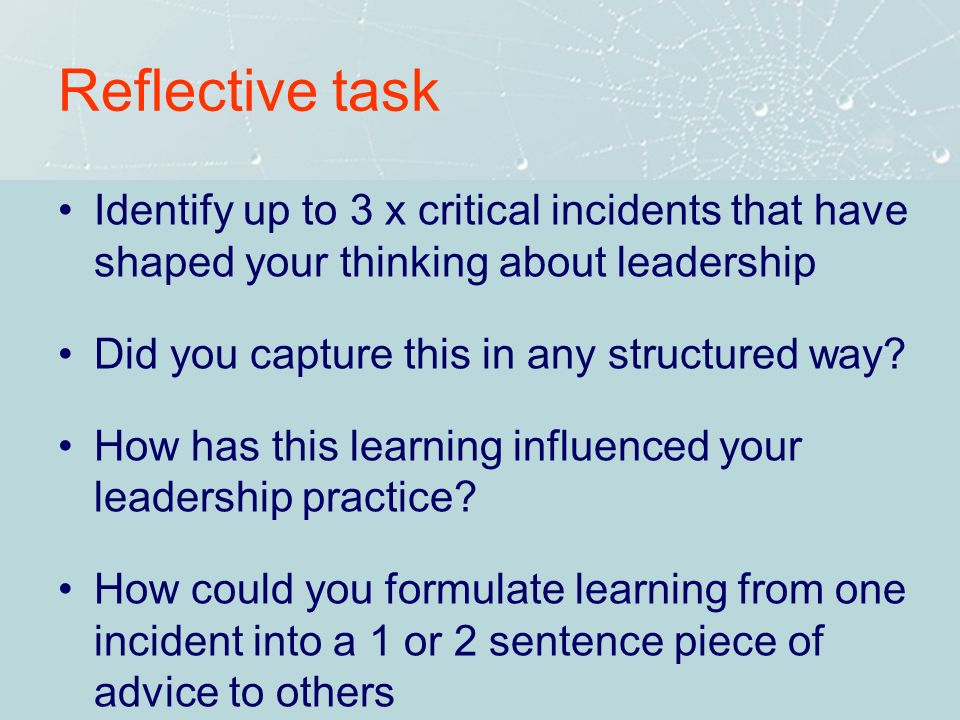 Reflective task Identify up to 3 x critical incidents that have shaped your thinking about leadership Did you capture this in any structured way? How