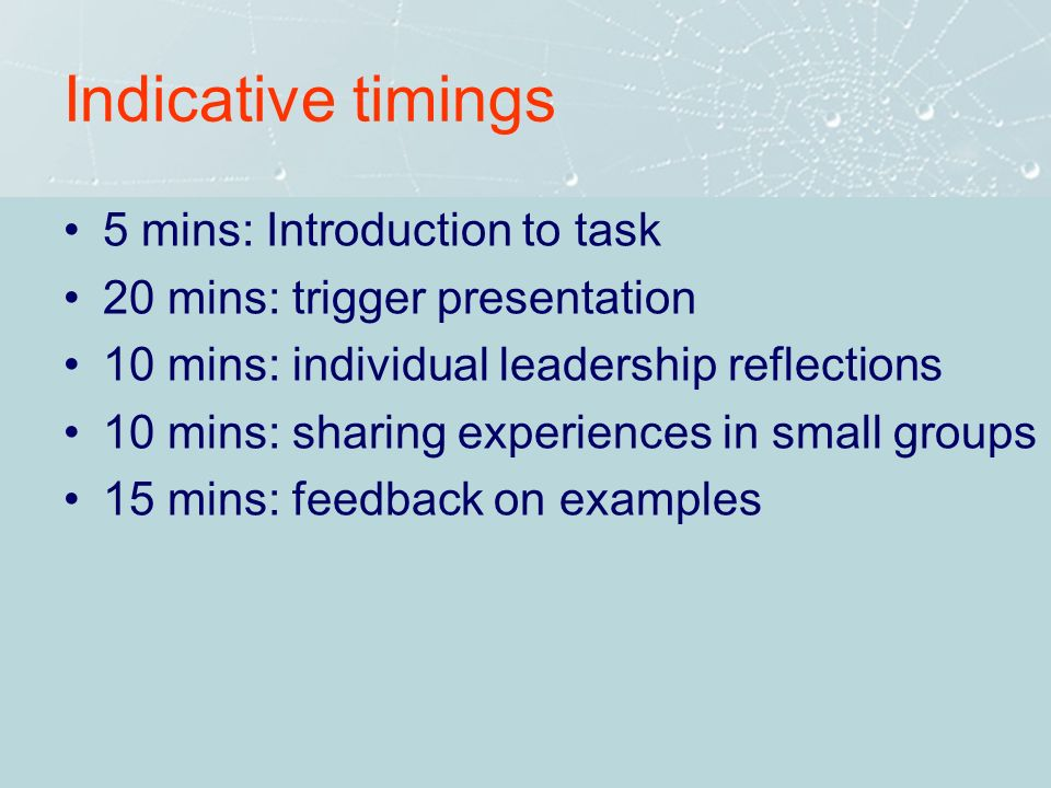 Indicative timings 5 mins: Introduction to task 20 mins: trigger presentation 10 mins: individual leadership reflections 10 mins: sharing experiences