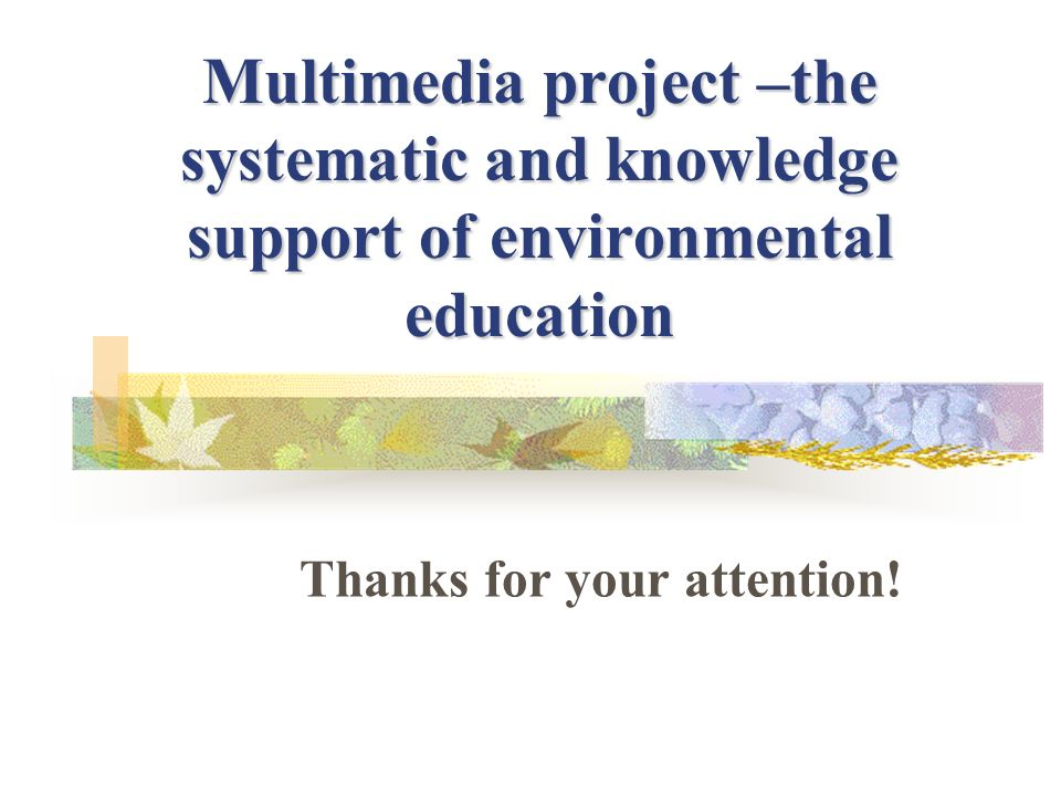 Multimedia project –the systematic and knowledge support of environmental education Thanks for your attention!