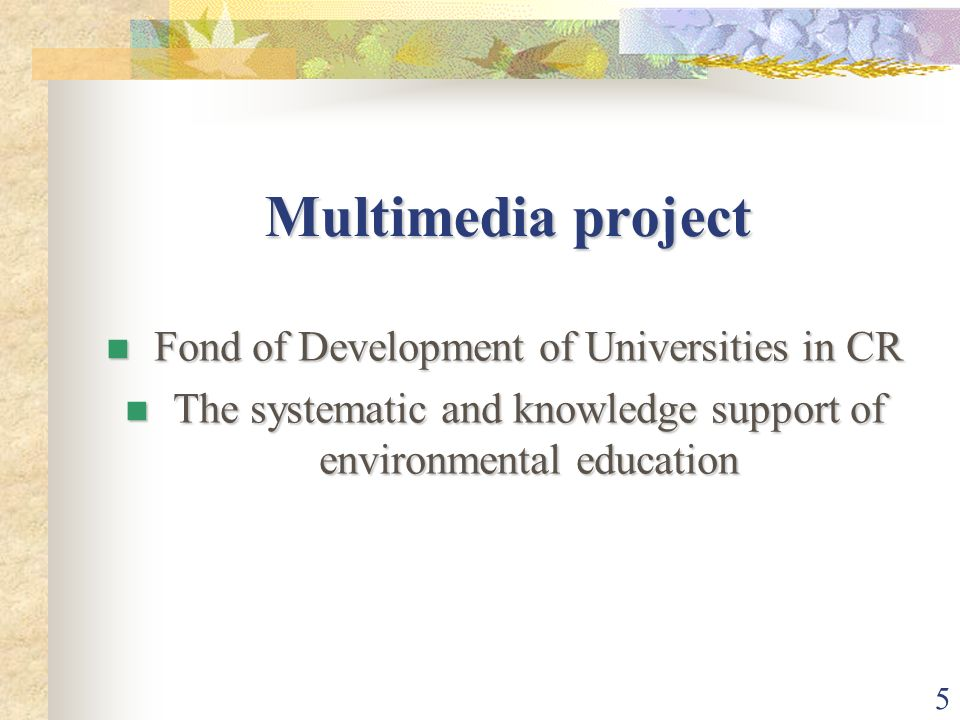 5 Multimedia project Fond of Development of Universities in CR Fond of Development of Universities in CR The systematic and knowledge support of environmental education The systematic and knowledge support of environmental education