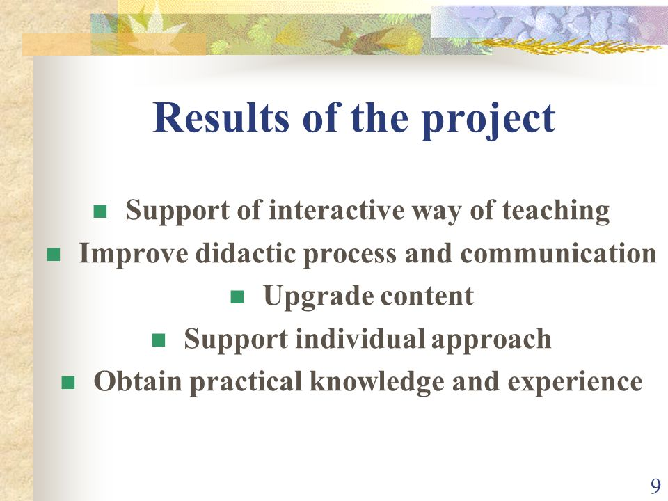 9 Results of the project Support of interactive way of teaching Improve didactic process and communication Upgrade content Support individual approach Obtain practical knowledge and experience