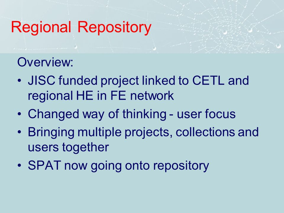 Regional Repository Overview: JISC funded project linked to CETL and regional HE in FE network Changed way of thinking - user focus Bringing multiple projects, collections and users together SPAT now going onto repository