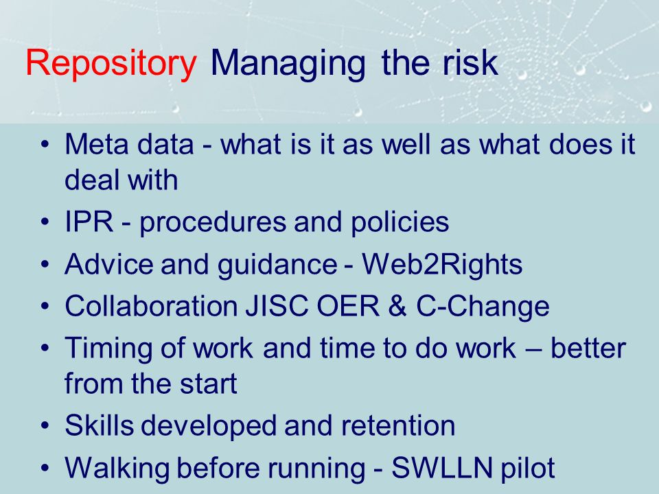 Repository Managing the risk Meta data - what is it as well as what does it deal with IPR - procedures and policies Advice and guidance - Web2Rights Collaboration JISC OER & C-Change Timing of work and time to do work – better from the start Skills developed and retention Walking before running - SWLLN pilot