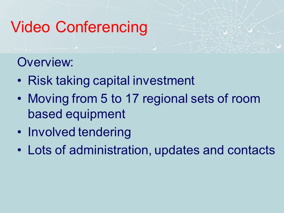 Video Conferencing Overview: Risk taking capital investment Moving from 5 to 17 regional sets of room based equipment Involved tendering Lots of administration, updates and contacts