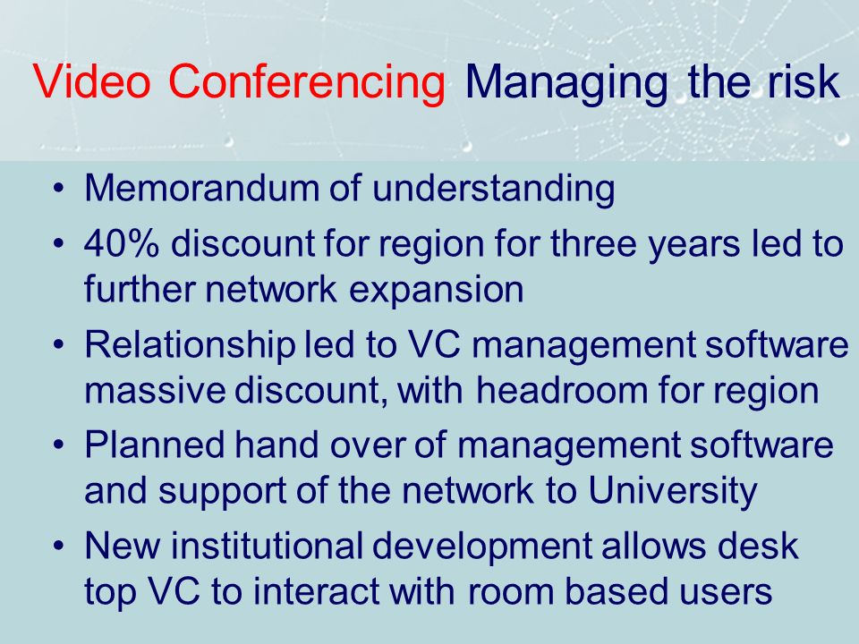Video Conferencing Managing the risk Memorandum of understanding 40% discount for region for three years led to further network expansion Relationship led to VC management software massive discount, with headroom for region Planned hand over of management software and support of the network to University New institutional development allows desk top VC to interact with room based users