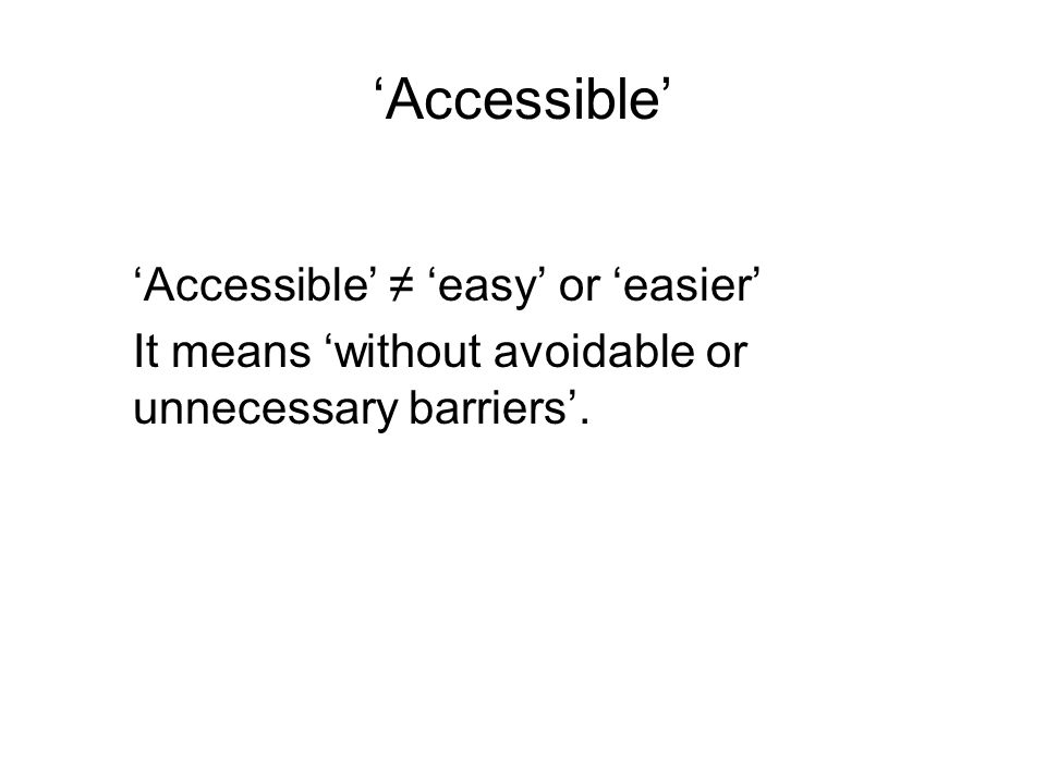 Accessible Accessible easy or easier It means without avoidable or unnecessary barriers.