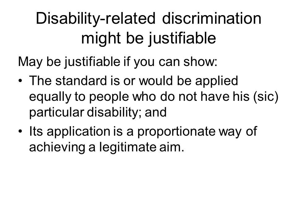 Disability-related discrimination might be justifiable May be justifiable if you can show: The standard is or would be applied equally to people who do not have his (sic) particular disability; and Its application is a proportionate way of achieving a legitimate aim.