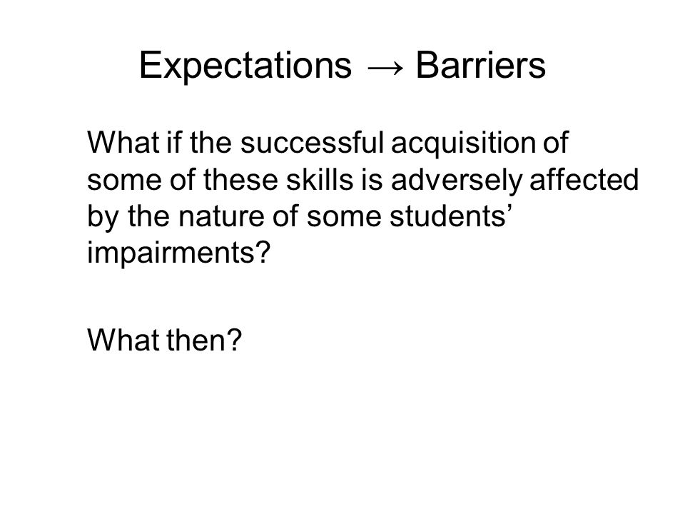 Expectations Barriers What if the successful acquisition of some of these skills is adversely affected by the nature of some students impairments.