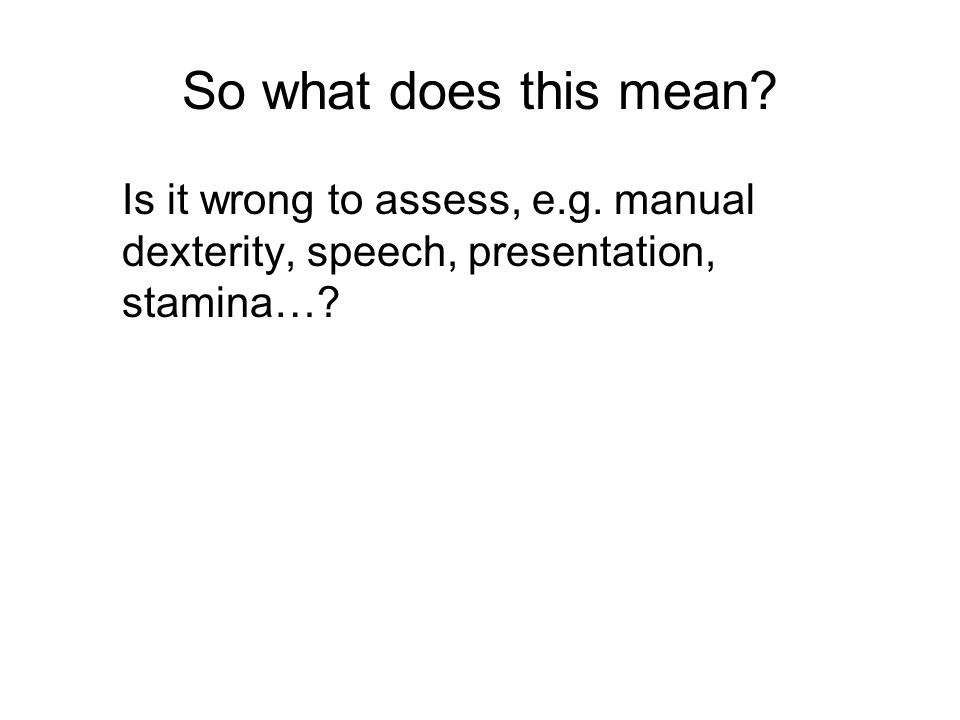 So what does this mean? Is it wrong to assess, e.g. manual dexterity, speech, presentation, stamina…?