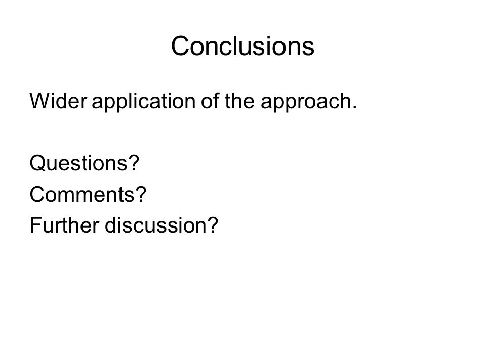 Conclusions Wider application of the approach. Questions? Comments? Further discussion?