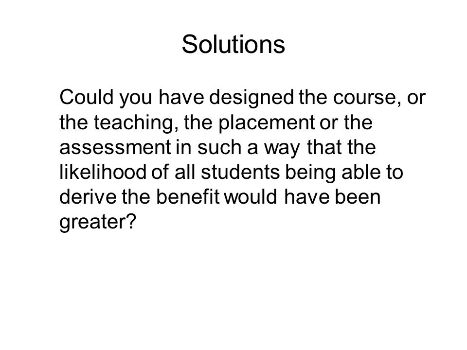 Solutions Could you have designed the course, or the teaching, the placement or the assessment in such a way that the likelihood of all students being able to derive the benefit would have been greater